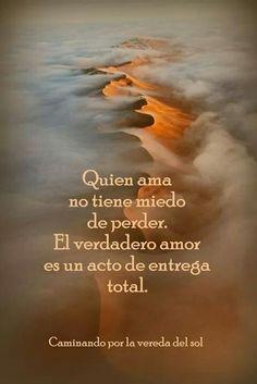 Quien ama no tiene miedo de perder.El verdadero amor es un acto de entrega total.