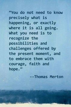 You don't need to know precisely what is happening, or exactly where it is all going. What you need is to recognize the possibilities and challenges offered by the present moment, and to embrace them with courage, faith and hope - Thomas Merton New Quotes, Faith Quotes, Wisdom Quotes, Life Quotes, Inspirational Quotes, Humble Quotes, Motivational, Funny Quotes, Gratitude Quotes