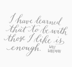 I have learned that to be with those I like is enough. Walt Whitman