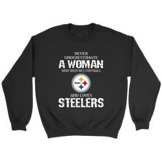0d8d55f5f Never Underestimate A Woman Who Watches Football And Loves Pittsburgh  Steelers Sweatshirt NFL. You are
