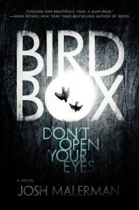 he world of Josh Mallerman's Bird Box is shrouded in darkness. Something terrible has happened, something so horrifying, it can make a person go suicidally mad with only a single glance. Nearly everyone is dead, and remaining survivors do not leave their homes without wearing a blindfold. As the book opens, however, Malorie (our heroine) is leaving that safety, and she is taking her two young children with her.