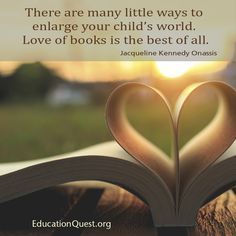 There are many little ways to enlarge your child's world. Love of books is the best of all.  -Jacqueline Kennedy Onassis  #quote #books #inspiration #college #collegeprep #Valentine #ValentinesDay #child #empower