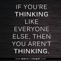 If you're thinking like everyone else, you aren't thinking.  And if you aren't thinking, you aren't truly living. - via: http://www.marcandangel.com/2013/10/06/7-ways-to-stop-fearing-what-everyone-thinks-of-you/