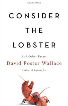 Consider the Lobster (By David Foster Wallace)Do lobsters feel pain? Did Franz Kafka have a funny bone? What is John Updikes deal, anyway? And what happens when adult video starlets meet their fans in person? David Foster Wallace answers these. David Foster Wallace, Dave Eggers, Jeanette Winterson, Cheryl Strayed, Amy Schumer, The Fosters, Margaret Atwood, George Orwell, Oprah Winfrey