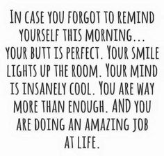 In case you forgot to remind yourself this morning..Your butt is perfect. Your smile lights up the room. Your mind is insanely cool. You are way more than enough, and you are doing an amazing job at life!