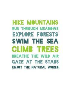 Hike mountains. Run through meadows. Explore forests. Swim the sea. Climb trees. Breathe the wild air. Gaze at the stars. Enjoy the natural world.