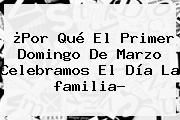 http://tecnoautos.com/wp-content/uploads/imagenes/tendencias/thumbs/por-que-el-primer-domingo-de-marzo-celebramos-el-dia-la-familia.jpg familia. ¿Por qué el primer domingo de marzo celebramos el Día la familia?, Enlaces, Imágenes, Videos y Tweets - http://tecnoautos.com/actualidad/familia-por-que-el-primer-domingo-de-marzo-celebramos-el-dia-la-familia/