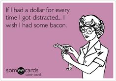 If I had a dollar for every time I got distracted... I wish I had some bacon.