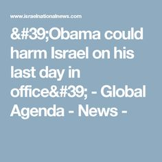 'Obama could harm Israel on his last day in office' - Global Agenda - News -