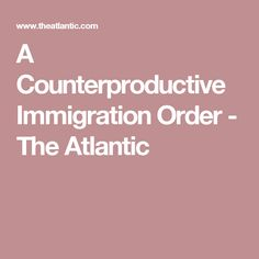 A Counterproductive Immigration Order - The Atlantic