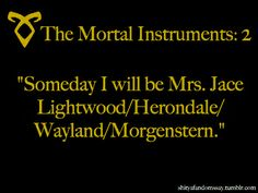 "shityafandomssay:    ""Someday I will be Mrs. Jace Lightwood/Herondale/Wayland/Morgenstern.""  - The Mortal Instruments Fandom -"
