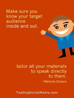 Make sure you know your target audience inside and out. Tailor all your materials to speak directly to them ~Melonie Dodaro http://TopDogSocialMedia.com