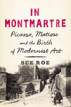 """In Montmartre: Picasso, Matisse and the Birth of Modernist Art"" (Penguin Press), by Sue Roe"