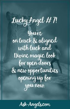 Lucky Angel # 7! You're on track and aligned with luck and Divine magic, look for open doors and new opportunities opening up for you now.
