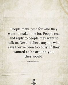 People make time for who they want to make time for. People text and reply to people they want to talk to. Never believe anyone who says they've been too busy. If they wanted to be around you, they would. Unknown Author Bad Day Quotes, Mood Quotes, Quotes To Live By, Faith Quotes, Life Quotes, Qoutes, Choices Quotes, Character Quotes, Talking Quotes