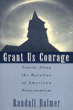 Grant Us Courage: Travels Along the Mainline of American Protestantism by Randall Balmer. $55.00. Publisher: Oxford University Press, USA; 1st edition (January 18, 1996). Publication Date: January 18, 1996. 176 pages