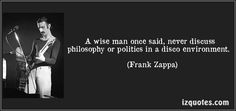 A wise man once said, never discuss philosophy or politics in a disco environment. Frank Zappa