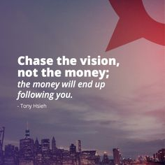 """""""Chase the vision, not the money; the money will end up following you."""" -Tony Hsieh"""