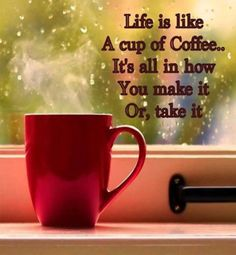 Life is like a cup of coffee...