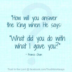"""What will you say?....I want to hear, """" well done, good and faithful servant."""""""