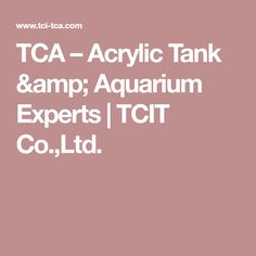 TCA – Acrylic Tank & Aquarium Experts | TCIT Co.,Ltd.