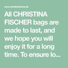 All CHRISTINA FISCHER bags are made to last, and we hope you will enjoy it for a long time. To ensure longevity please read the care guide below carefully. When not in use, store your bag in the dust bag provided. To maintain the shape of the bag, fill it with paper or recycled plastic - never newspaper, which will sme