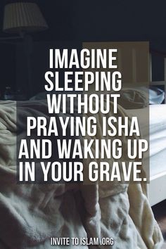 Imagine sleeping without praying Isha and waking up in your Grave.