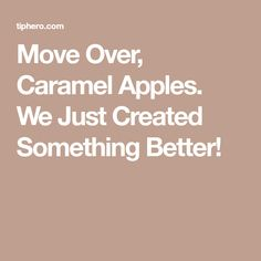 Move Over, Caramel Apples. We Just Created Something Better!