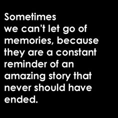 Sometimes we can't let go of memories, because they are a constant reminder of an amazing story that never should have ended.