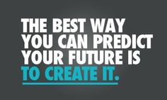 The best way you can predict your future is to create it.