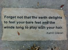 Forget not that the earth delights to feel your bare feet and the winds long to play with your hair. ~ Kahlil Gibran