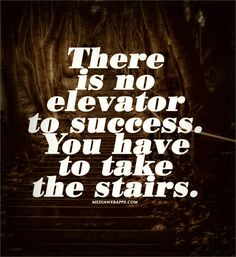 AMEN !!! There is no elevator to success. You have to take the stairs.