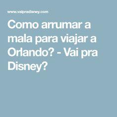 Como arrumar a mala para viajar a Orlando? - Vai pra Disney?