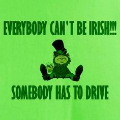 Everybody Can't Be Irish...Somebody Has To Drive
