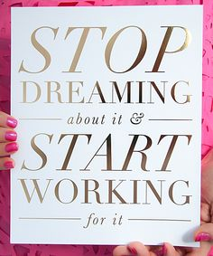 Stop dreaming, start working