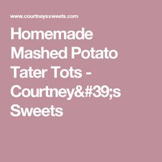 Homemade Mashed Potato Tater Tots - Courtney's Sweets