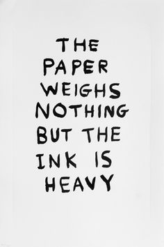 Available for sale from Hang-Up Gallery, David Shrigley, The Paper Weighs Nothing But The Ink Is Heavy (Lithography) Lithograph on paper, 57 × 38 c… Words Quotes, Sayings, The Words, Love Book, Beautiful Words, Beautiful Things, Daily Inspiration, Design Inspiration, Creative Inspiration