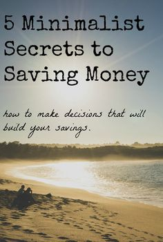 5 Minimalist Secrets to Saving Money (and how to start today) Once you have a greater understanding of who you are, your needs become simplified because the experimentation is unnecessary.