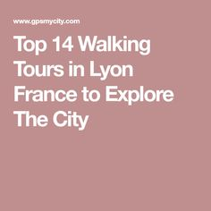 Top 14 Walking Tours in Lyon France to Explore The City