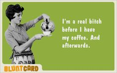lol! coffee. love it.  have to have it first thing in the AM...or...yikes.