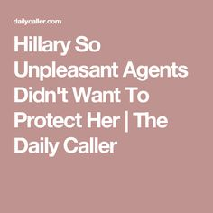 Hillary So Unpleasant Agents Didn't Want To Protect Her | The Daily Caller