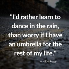 i'd rather learn to dance in the rain, than worry if I have an umbrella for the rest of my life.