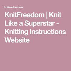 KnitFreedom | Knit Like a Superstar - Knitting Instructions Website
