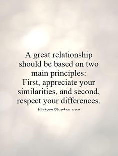 A great relationship should be based on two main principles: First, appreciate your similarities, and second, respect your differences. Picture Quotes.