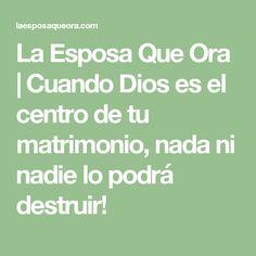 La Esposa Que Ora   Cuando Dios es el centro de tu matrimonio, nada ni nadie lo podrá destruir!