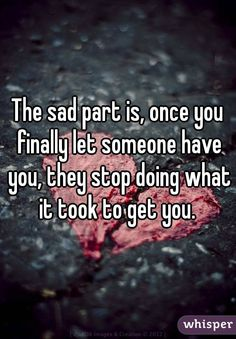 The sad part is, once you finally let someone have you, they stop doing what it took to get you.
