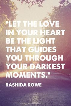 """Let the love in your heart be the light that guides you through your darkest moments."" - Rashida Rowe 