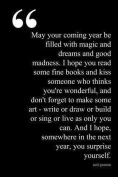 May you have a year filled with magic and dreams and good madness. Somewhere in the next year, surprise yourself.
