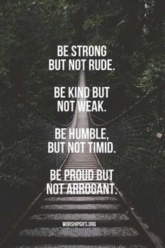 Be strong but not rude, kind but not weak, humble but not timid, proud but not arrogant.