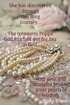 I have discovered many treasures through my pain and so now I display these beautiful gems that were formed through my struggles and hurts and transformed into brilliant jewels.  Sweet pearls of wisdom given to me by the king of kings~message by michelle